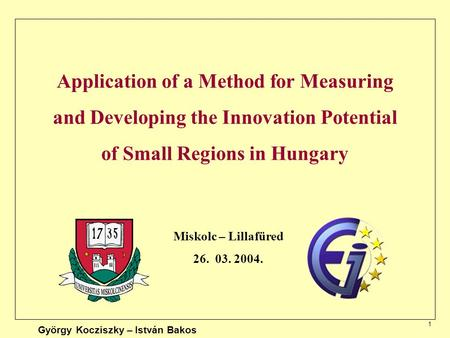 1 Application of a Method for Measuring and Developing the Innovation Potential of Small Regions in Hungary Miskolc – Lillafüred 26. 03. 2004. György Kocziszky.