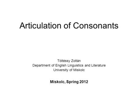 Articulation of Consonants Töltéssy Zoltán Department of English Linguistics and Literature University of Miskolc Miskolc, Spring 2012.