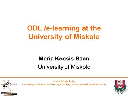 Maria Kocsis Baán University of Miskolc, North Hungarian Regional Distance Education Centre ODL /e-learning at the University of Miskolc Maria Kocsis Baan.