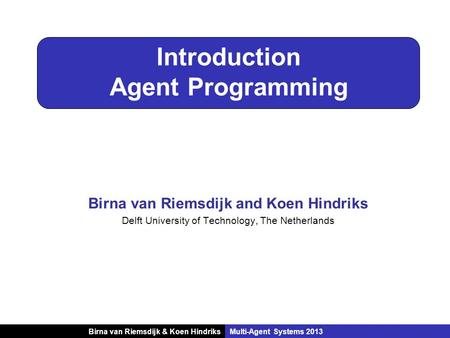 Birna van Riemsdijk & Koen HindriksMulti-Agent Systems 2013 Introduction Agent Programming Birna van Riemsdijk and Koen Hindriks Delft University of Technology,