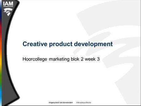 Hogeschool van Amsterdam Interactieve Media Creative product development Hoorcollege marketing blok 2 week 3.