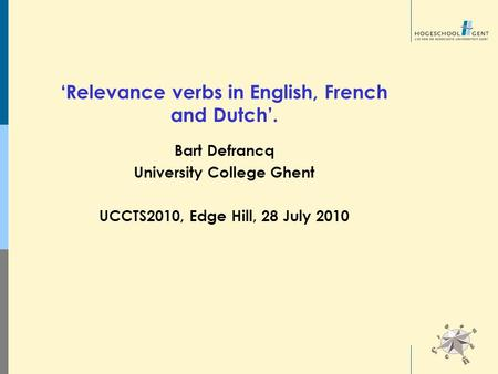'Relevance verbs in English, French and Dutch'. Bart Defrancq University College Ghent UCCTS2010, Edge Hill, 28 July 2010.