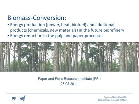 Papir- og fiberinstituttet AS Paper and Fibre Research Institute Paper and Fibre Research Institute (PFI) 26.05.2011 Biomass-Conversion: Energy production.