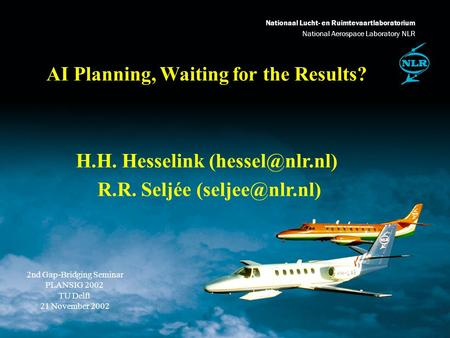 Nationaal Lucht- en Ruimtevaartlaboratorium National Aerospace Laboratory NLR AI Planning, Waiting for the Results? H.H. Hesselink R.R.