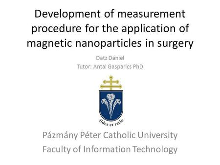 Development of measurement procedure for the application of magnetic nanoparticles in surgery Datz Dániel Tutor: Antal Gasparics PhD Pázmány Péter Catholic.