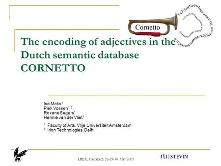 The encoding of adjectives in the Dutch semantic database CORNETTO LREC, Marrakech 28-29-30 May 2008 Isa Maks 1 Piek Vossen 1, 2, Roxane Segers 1 Hennie.