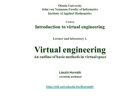 Course Introduction to virtual engineering Óbuda University John von Neumann Faculty of Informatics Institute of Applied Mathematics Lecture and laboratory.