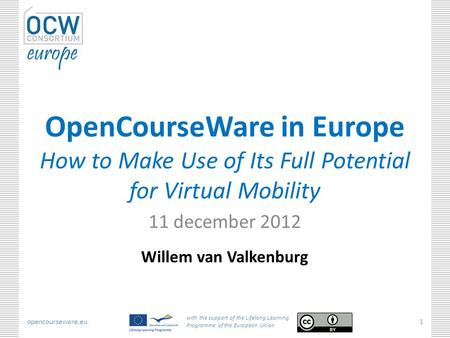 Opencourseware.eu with the support of the Lifelong Learning Programme of the European Union 1 OpenCourseWare in Europe How to Make Use of Its Full Potential.