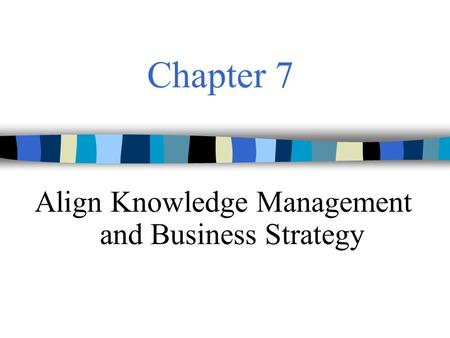 Chapter 7 Align Knowledge Management and Business Strategy.