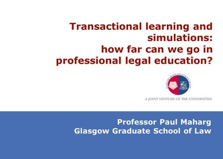 Transactional learning and simulations: how far can we go in professional legal education? Professor Paul Maharg Glasgow Graduate School of Law.