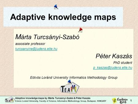Adaptive knowledge maps by Márta Turcsányi-Szabó & Péter Kaszás Eötvös Loránd University, Faculty of Science, Informatics Methodology Group, Budapest,
