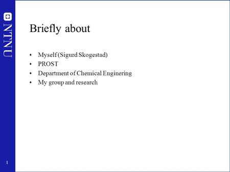 1 Briefly about Myself (Sigurd Skogestad) PROST Department of Chemical Enginering My group and research.