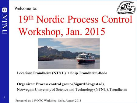 1 19 th Nordic Process Control Workshop, Jan. 2015 Location: Trondheim (NTNU) + Ship Trondheim-Bodø Organizer: Process control group (Sigurd Skogestad),