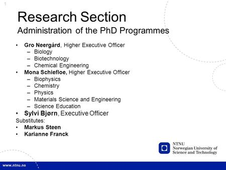 1 Research Section Administration of the PhD Programmes Gro Neergård, Higher Executive Officer –Biology –Biotechnology –Chemical Engineering Mona Schiefloe,