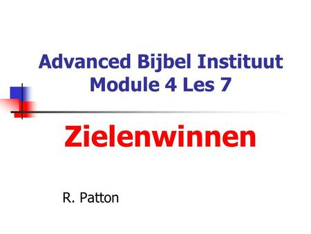 Advanced Bijbel Instituut Module 4 Les 7 Zielenwinnen R. Patton.