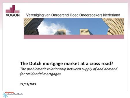 The Dutch mortgage market at a cross road? The problematic relationship between supply of and demand for residential mortgages 22/03/2013 Vereniging van.