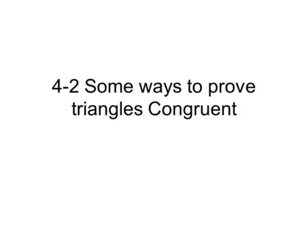 4-2 Some ways to prove triangles Congruent. Proving Triangle congruent If two triangles are congruent, the six parts of one triangle are congruent to.