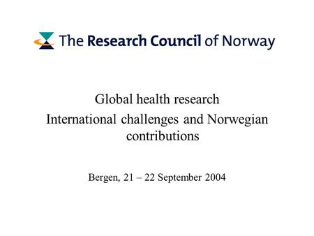 Global health research International challenges and Norwegian contributions Bergen, 21 – 22 September 2004.