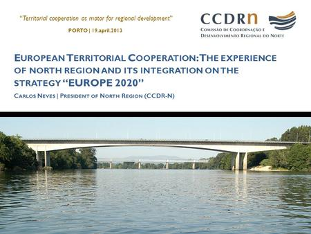 "E UROPEAN T ERRITORIAL C OOPERATION : T HE EXPERIENCE OF NORTH REGION AND ITS INTEGRATION ON THE STRATEGY ""EUROPE 2020"" C ARLOS N EVES 