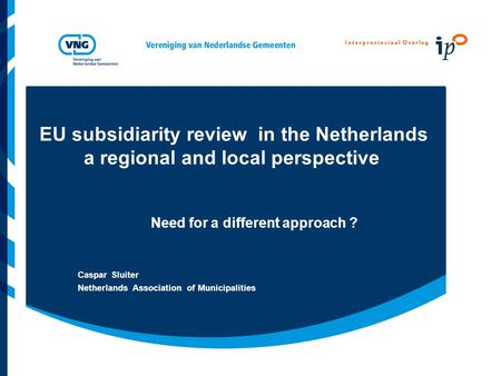 EU subsidiarity review in the Netherlands a regional and local perspective Need for a different approach ? Caspar Sluiter Netherlands Association of Municipalities.