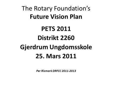 The Rotary Foundation's Future Vision Plan PETS 2011 Distrikt 2260 Gjerdrum Ungdomsskole 25. Mars 2011 Per Rismark DRFCC 2011-2013.