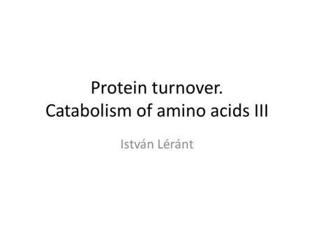 Protein turnover. Catabolism of amino acids III István Léránt.