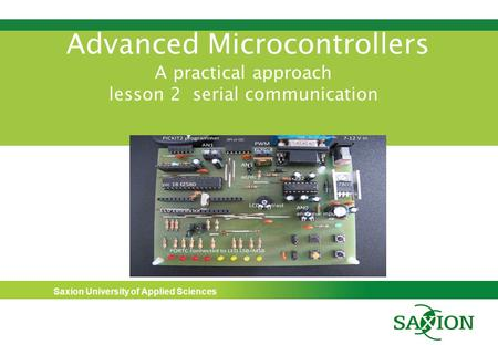 Saxion University of Applied Sciences Advanced Microcontrollers A practical approach lesson 2 serial communication.