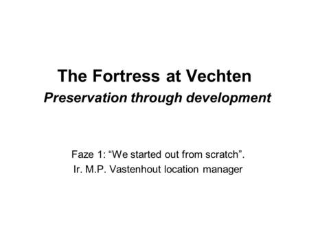 "The Fortress at Vechten Preservation through development Faze 1: ""We started out from scratch"". Ir. M.P. Vastenhout location manager."