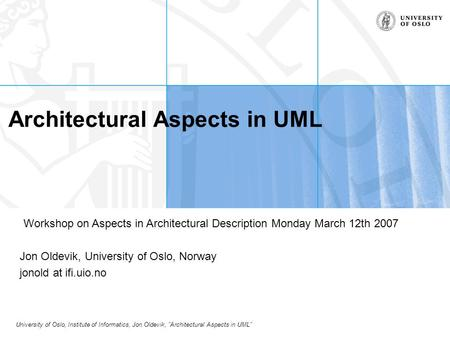 "University of Oslo, Institute of Informatics, Jon Oldevik, ""Architectural Aspects in UML"" Architectural Aspects in UML Jon Oldevik, University of Oslo,"