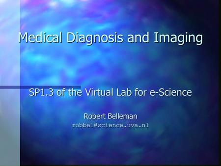 Medical Diagnosis and Imaging SP1.3 of the Virtual Lab for e-Science Robert Belleman