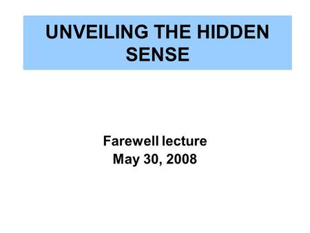 UNVEILING THE HIDDEN SENSE Farewell lecture May 30, 2008.