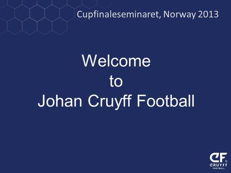Welcome to Johan Cruyff Football Cupfinaleseminaret, Norway 2013.