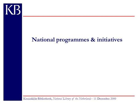National programmes & initiatives Koninklijke Bibliotheek, National Library of the Netherlands - 11 December 2000.