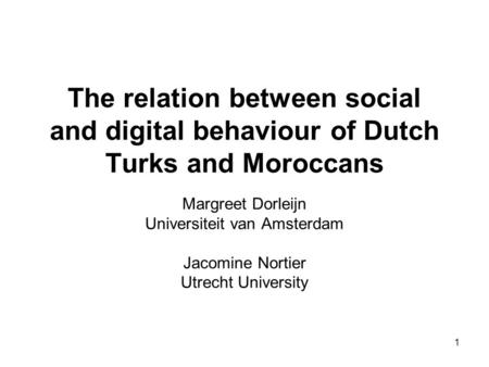 1 The relation between social and digital behaviour of Dutch Turks and Moroccans Margreet Dorleijn Universiteit van Amsterdam Jacomine Nortier Utrecht.