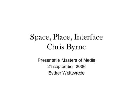 Space, Place, Interface Chris Byrne Presentatie Masters of Media 21 september 2006 Esther Weltevrede.