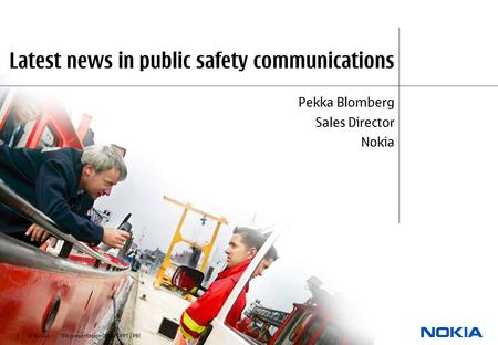 1 © NOKIA TFN presentation 080305.PPT / PBl Latest news in public safety communications Pekka Blomberg Sales Director Nokia.