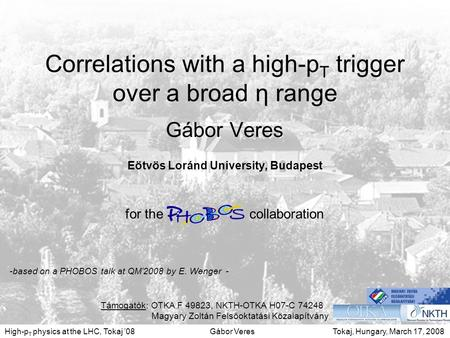 Tokaj, Hungary, March 17, 2008Gábor VeresHigh-p T physics at the LHC, Tokaj '08 1 Correlations with a high-p T trigger over a broad η range Gábor Veres.