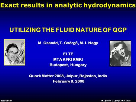2008-02-08M. Csanád, T. Csörg ő, M.I. Nagy Exact results in analytic hydrodynamics UTILIZING THE FLUID NATURE OF QGP M. Csanád, T. Csörg ő, M. I. Nagy.