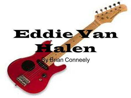 Eddie Van Halen By Brian Conneely. The Early Life Born Edward Lodewijk Eddie Van Halen Born in Nijmegen, Netherlands Van Halen learned to play the piano.