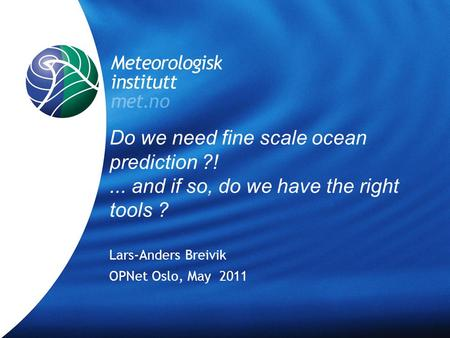 Meteorologisk Institutt met.no OPNet, Oslo, May 2011 Do we need fine scale ocean prediction ?!... and if so, do we have the right tools ? Lars-Anders Breivik.