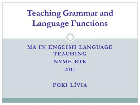 MA IN ENGLISH LANGUAGE TEACHING NYME BTK 2011 FOKI LÍVIA Teaching Grammar and Language Functions.