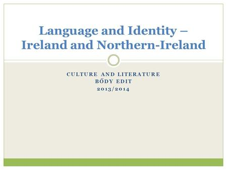CULTURE AND LITERATURE BŐDY EDIT 2013/2014 Language and Identity – Ireland and Northern-Ireland.