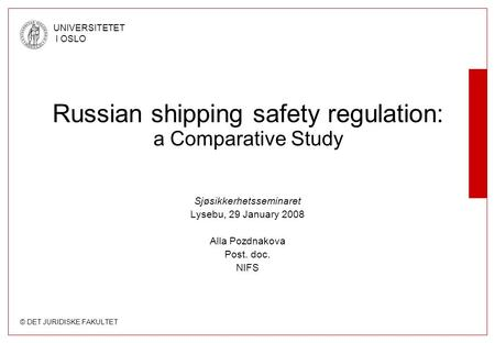 © DET JURIDISKE FAKULTET UNIVERSITETET I OSLO Sjøsikkerhetsseminaret Lysebu, 29 January 2008 Alla Pozdnakova Post. doc. NIFS Russian shipping safety regulation: