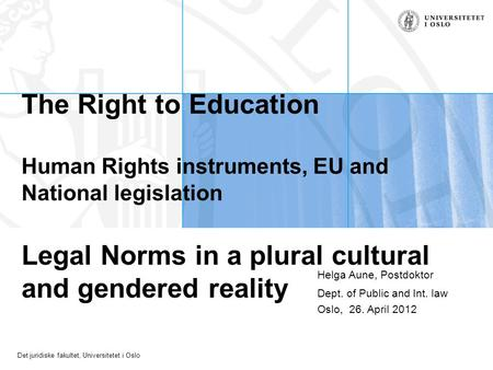 Det juridiske fakultet, Universitetet i Oslo The Right to Education Human Rights instruments, EU and National legislation Legal Norms in a plural cultural.