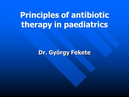 Principles of antibiotic therapy in paediatrics Dr. György Fekete.