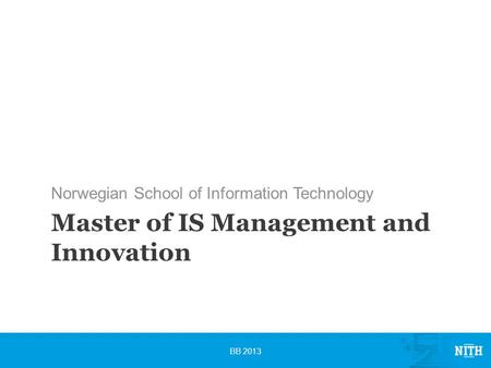 Master of IS Management and Innovation Norwegian School of Information Technology BB 2013.