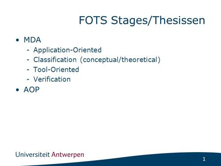 1 FOTS Stages/Thesissen MDA -Application-Oriented -Classification (conceptual/theoretical) -Tool-Oriented -Verification AOP.