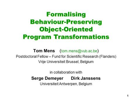 1 Formalising Behaviour-Preserving Object-Oriented Program Transformations Tom Mens( ) Postdoctoral Fellow – Fund for Scientific Research.