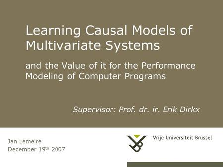 Learning Causal Models of Multivariate Systems and the Value of it for the Performance Modeling of Computer Programs Jan Lemeire December 19 th 2007 Supervisor: