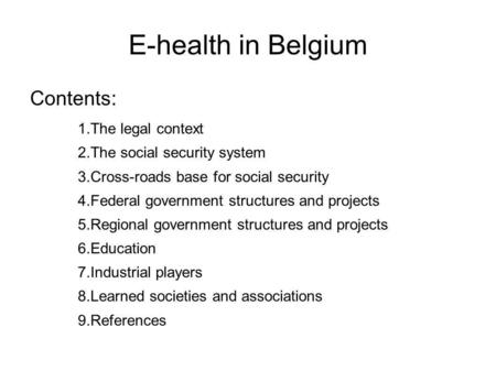 E-health in Belgium Contents: 1.The legal context 2.The social security system 3.Cross-roads base for social security 4.Federal government structures and.